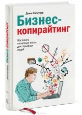 Бизнес-копирайтинг. Как писать серьезные тексты для серьезных людей. Денис Каплунов, 9785000574713, 9785001008286