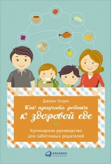 Как приучить ребенка к здоровой еде: Кулинарное руководство для заботливых родителей. Джейн Огден, 9785961448689
