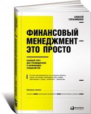 Финансовый менеджмент - это просто. Базовый курс для руководителей и начинающих специалистов. Алексей Герасименко, 9785961461800, , 9785961470543