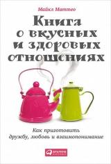 Книга о вкусных и здоровых отношениях: Как приготовить дружбу, любовь и взаимопонимание. Майкл Маттео , 9785961450033