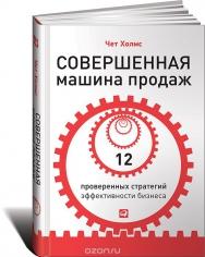 Совершенная машина продаж: 12 проверенных стратегий эффективности бизнеса. Чет Холмс, 9785961443783