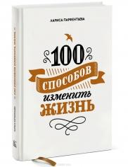 100 способов изменить жизнь. Лариса Парфентьева, 9785001003434, 9785001170570, 9785001001041