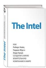 The Intel: как Роберт Нойс, Гордон Мур и Энди Гроув создали самую влиятельную компанию в мире. Марк Мэлоун, 9785699775910