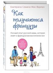 Как получаются французы. Личный опыт русской мамы, которая знает о французском воспитании все. Екатерина Семина-Мак Фарлан,  9785699739417