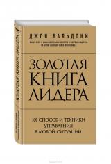 Золотая книга лидера. 101 способ и техники управления в любой ситуации. Джон Бальдони, 9785699757886