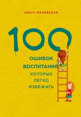 100 ошибок воспитания, которых легко избежать.  Ольга Маховская, 9785699686490