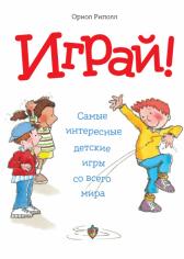 Играй! Самые интересные детские игры со всего мира. Ориол Риполл, 9785001001164