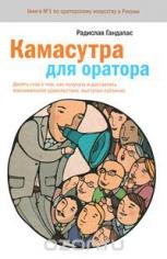 Камасутра для оратора. Десять глав о том, как получать и доставлять удовольствие, выступая публично,Радислав Гандапас,  9785001006077, 9785001170556