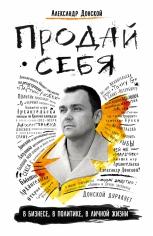 ПРОДАЙ СЕБЯ: в бизнесе, в политике, в личной жизни. Александр Донской, 9785699900695