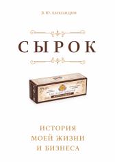 Сырок. История моей жизни и бизнеса. Борис Александров, 9785001000839