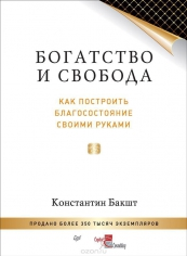 Богатство и свобода. как построить благосостояние своими руками. Константин Бакшт, 9785496020268