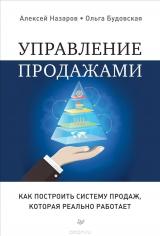 Управление продажами. Как построить систему продаж, которая реально работает. Алексей Назаров, Ольга Будовская, 9785496025133