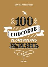 100 способов изменить жизнь. Часть вторая. Лариса Парфентьева, 9785001008767, 9785001171348