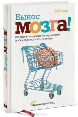 Вынос мозга: как маркетологи манипулируют нашим сознанием и заставляют нас покупать то, что им хочет. Мартин Линдстром,  9785916573602, 9785916576337