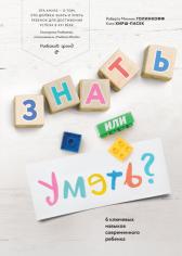 Знать или уметь? 6 ключевых навыков современного ребенка. Роберта Михник Голинкофф и Кэти Хирш-Пасек, 9785001009818