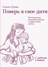Поверь в свое дитя. Всестороннее развитие ребенка с первых дней жизни. Сесиль Лупан, 9785000575321