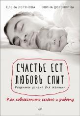 Счастье ест. Любовь спит. Рецепты успеха для женщин. Как совместить семью и работу. Элина Доронкина, Елена Логунова, 9785446103645