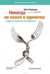 Никогда не ешьте в одиночку и другие правила нетворкинга. Кейт Феррацци, 9785001171720, 9785001003670