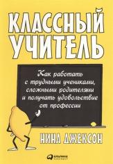 Классный учитель: Как работать с трудными учениками, сложными родителями и получать удовольствие от профессии. Джексон Н., 9785961465174