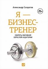 Я — бизнес-тренер: Секреты обучения взрослой аудитории. Александр Солдатов, 9785961464641