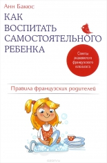 Как воспитать самостоятельного ребенка. Правила французских родителей, Анн Бакюс, 9785699949861