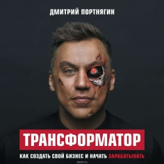 Трансформатор. Как создать свой бизнес и начать зарабатывать. Дмитрий Портнягин, 9785040897858