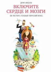 Включите сердце и мозги. Как построить успешный творческий бизнес. Дария Бикбаева, 9785000574560, 9785001009375