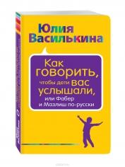 Как говорить, чтобы дети вас услышали, или Фабер и Мазлиш по-русски. Юлия Василькина, 9785699894772