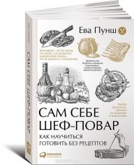 Сам себе шеф-повар: Как научиться готовить без рецептов. Ева Пунш, 9785961463453