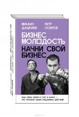 Бизнес Молодость. Начни свой бизнес. Михаил Дашкиев, Петр Осипов, 9785699843794