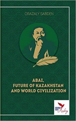 Abai, future of Kazakhstan and world civilization.Orazaly Sabden, 9781910886786
