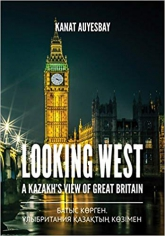 Looking west a Kazakh's view of great britain. Kanat Auyesbay, 9781910886373