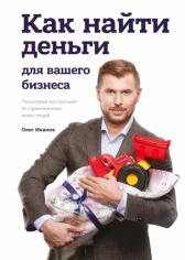 Как найти деньги для вашего бизнеса. Пошаговая инструкция по привлечению инвестиций. Олег Иванов, 9785001007609