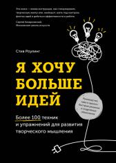 Я хочу больше идей. Более 100 техник и упражнений для развития творческого мышления. Стив Роулинг, 9785001173250