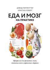 Еда и мозг на практике Программа для развития мозга, снижения веса и укрепления здоровья. Дэвид Перлмуттер и Кристин Лоберг, 9785001177593